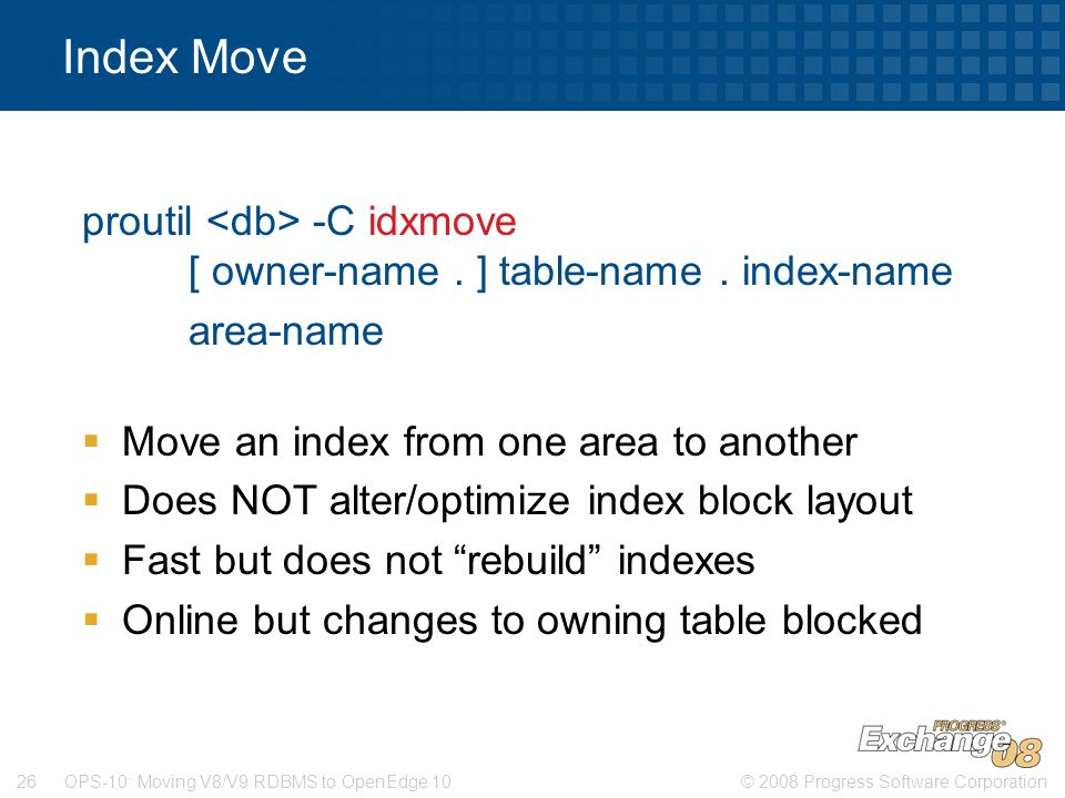 Index Move proutil <db> -C idxmove [ owner-name . ] table-name . index-name. area-name. Move an index from one area to another.